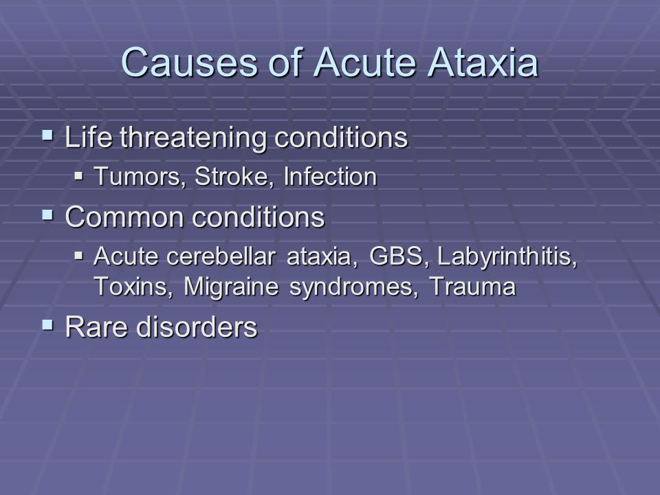 Causes of Acute Ataxia  Life threatening conditions  Tumors, Stroke, Infection  Common conditions  Acute cerebellar ataxia, GBS, Labyrinthitis, To