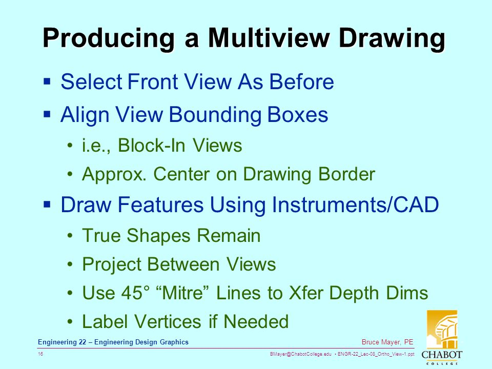 BMayer@ChabotCollege.edu ENGR-22_Lec-08_Ortho_View-1.ppt 16 Bruce Mayer, PE Engineering 22 – Engineering Design Graphics Producing a Multiview Drawing  Select Front View As Before  Align View Bounding Boxes i.e., Block-In Views Approx.
