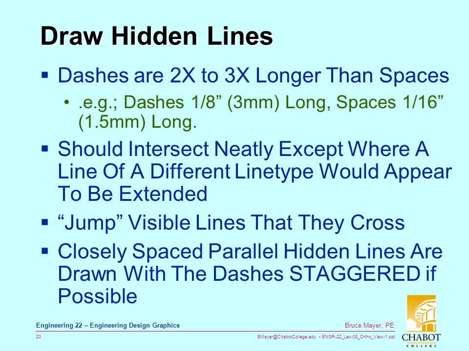 BMayer@ChabotCollege.edu ENGR-22_Lec-08_Ortho_View-1.ppt 23 Bruce Mayer, PE Engineering 22 – Engineering Design Graphics Draw Hidden Lines  Dashes are 2X to 3X Longer Than Spaces.e.g.; Dashes 1/8 (3mm) Long, Spaces 1/16 (1.5mm) Long.