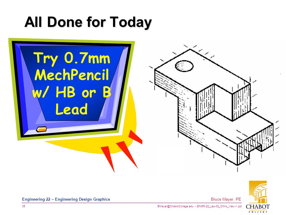 BMayer@ChabotCollege.edu ENGR-22_Lec-08_Ortho_View-1.ppt 35 Bruce Mayer, PE Engineering 22 – Engineering Design Graphics All Done for Today Try 0.7mm MechPencil w/ HB or B Lead