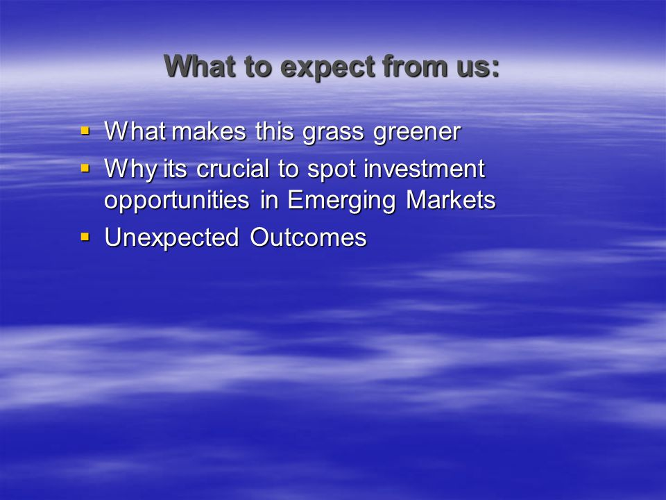 What to expect from us:  What makes this grass greener  Why its crucial to spot investment opportunities in Emerging Markets  Unexpected Outcomes
