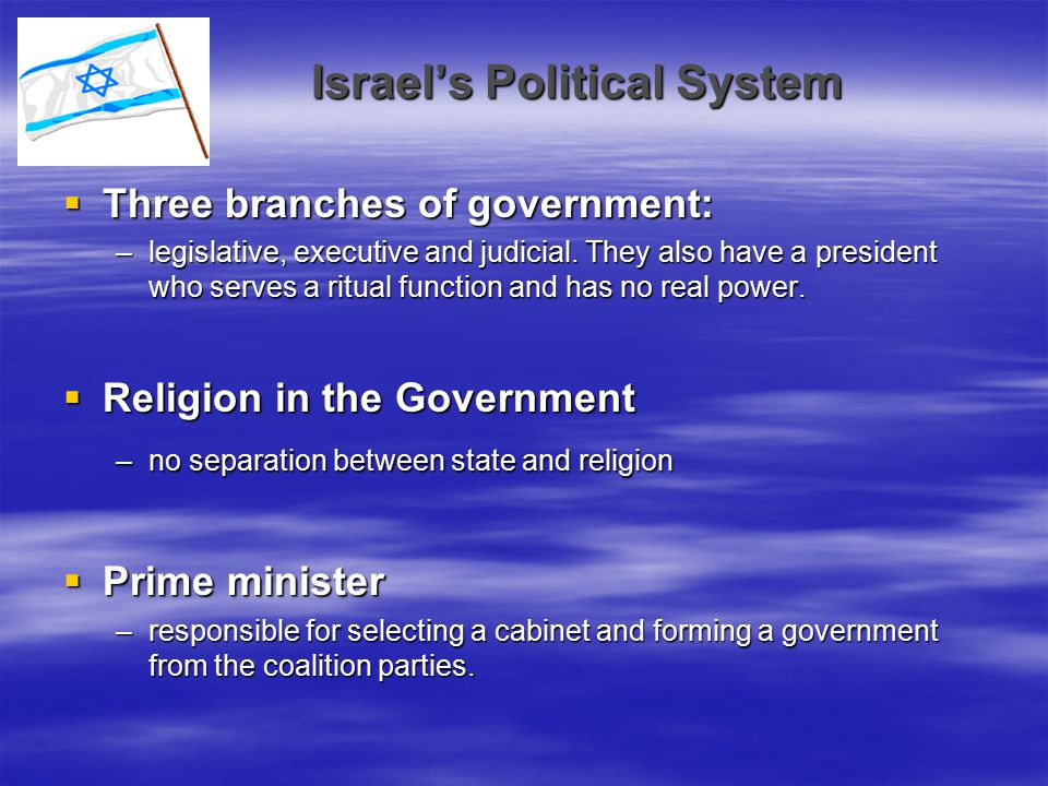 Israel's Political System  Three branches of government: –legislative, executive and judicial. They also have a president who serves a ritual functio