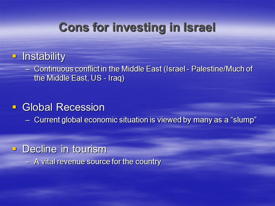 Cons for investing in Israel  Instability –Continuous conflict in the Middle East (Israel - Palestine/Much of the Middle East, US - Iraq)  Global Re