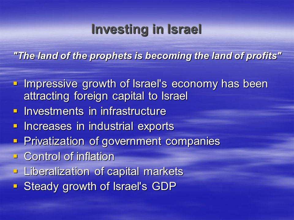 Israel: the land of milk and money (what makes our project unique – its major contributions)  Sometimes it pays to search troubled regions for investment ideas – With Iraq out of the way, the Bush Administration will be more likely to prioritize resolving the Israeli-Palestinian conflict  Take advantage of Israel s Free Trade Agreements with the EU and with the US  The taxation climate is quite favorable