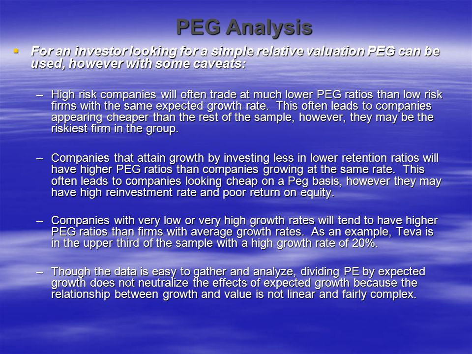 PEG Analysis  For an investor looking for a simple relative valuation PEG can be used, however with some caveats: –High risk companies will often tra