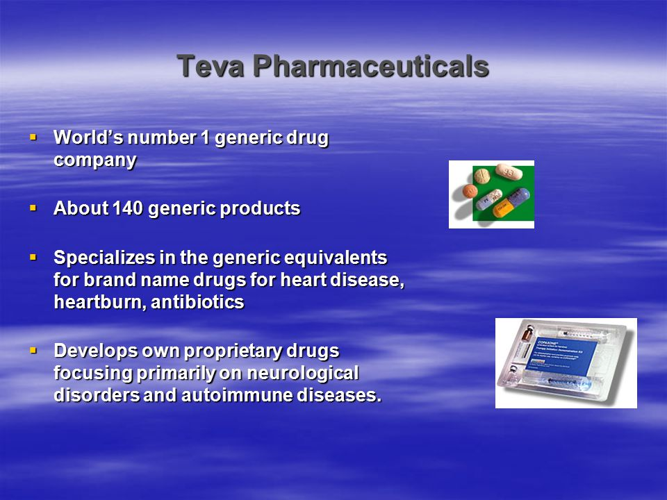 Teva Pharmaceuticals  World's number 1 generic drug company  About 140 generic products  Specializes in the generic equivalents for brand name drug