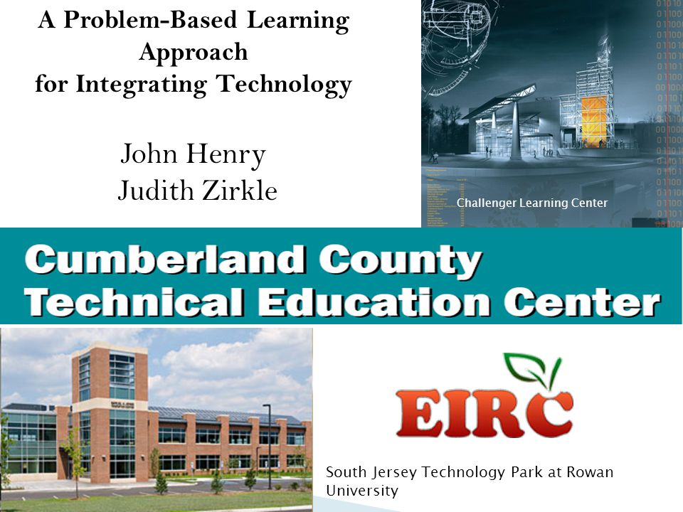 A Problem-Based Learning Approach for Integrating Technology John Henry Judith Zirkle Challenger Learning Center South Jersey Technology Park at Rowan University
