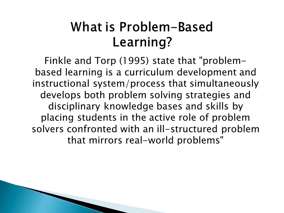 Finkle and Torp (1995) state that problem- based learning is a curriculum development and instructional system/process that simultaneously develops both problem solving strategies and disciplinary knowledge bases and skills by placing students in the active role of problem solvers confronted with an ill-structured problem that mirrors real-world problems What is Problem-Based Learning?
