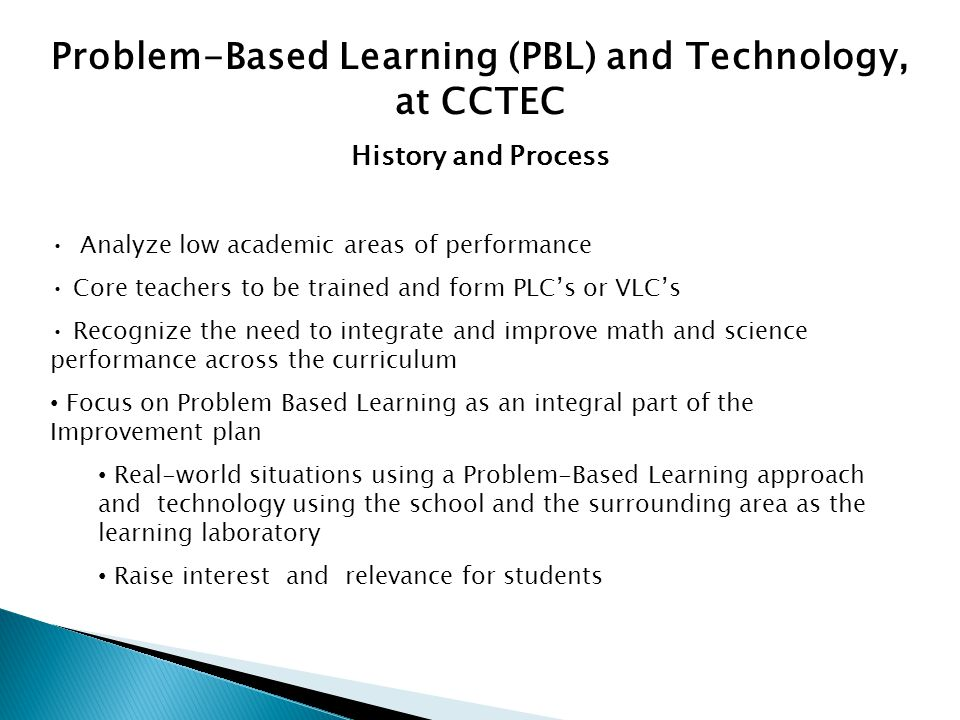 Problem-Based Learning (PBL) and Technology, at CCTEC History and Process Analyze low academic areas of performance Core teachers to be trained and form PLC's or VLC's Recognize the need to integrate and improve math and science performance across the curriculum Focus on Problem Based Learning as an integral part of the Improvement plan Real-world situations using a Problem-Based Learning approach and technology using the school and the surrounding area as the learning laboratory Raise interest and relevance for students