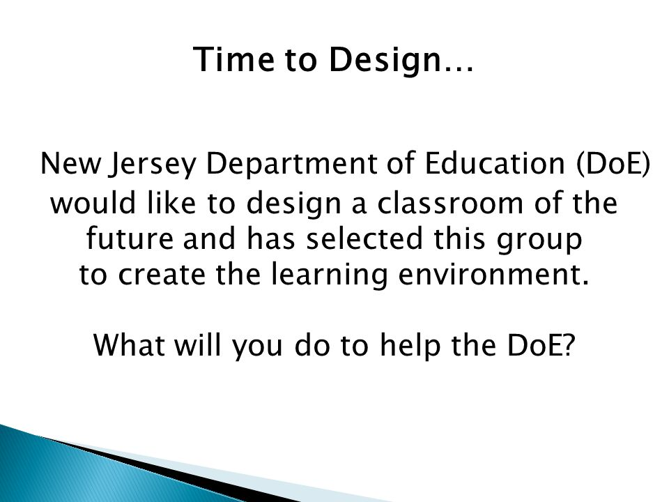 Time to Design… New Jersey Department of Education (DoE) would like to design a classroom of the future and has selected this group to create the lear