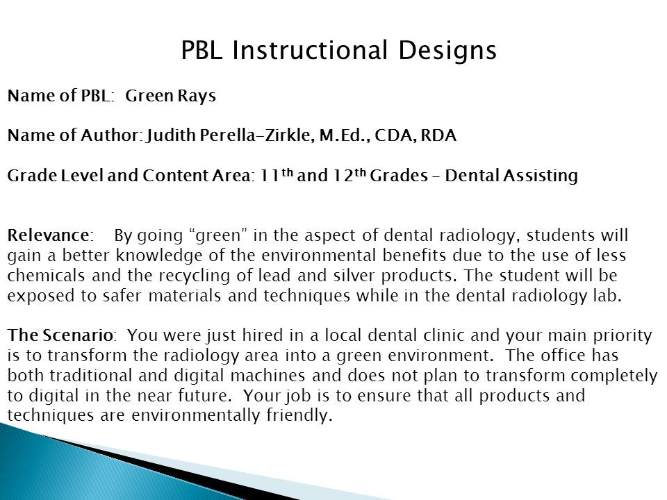 Name of PBL: Green Rays Name of Author: Judith Perella-Zirkle, M.Ed., CDA, RDA Grade Level and Content Area: 11 th and 12 th Grades – Dental Assisting Relevance: By going green in the aspect of dental radiology, students will gain a better knowledge of the environmental benefits due to the use of less chemicals and the recycling of lead and silver products.