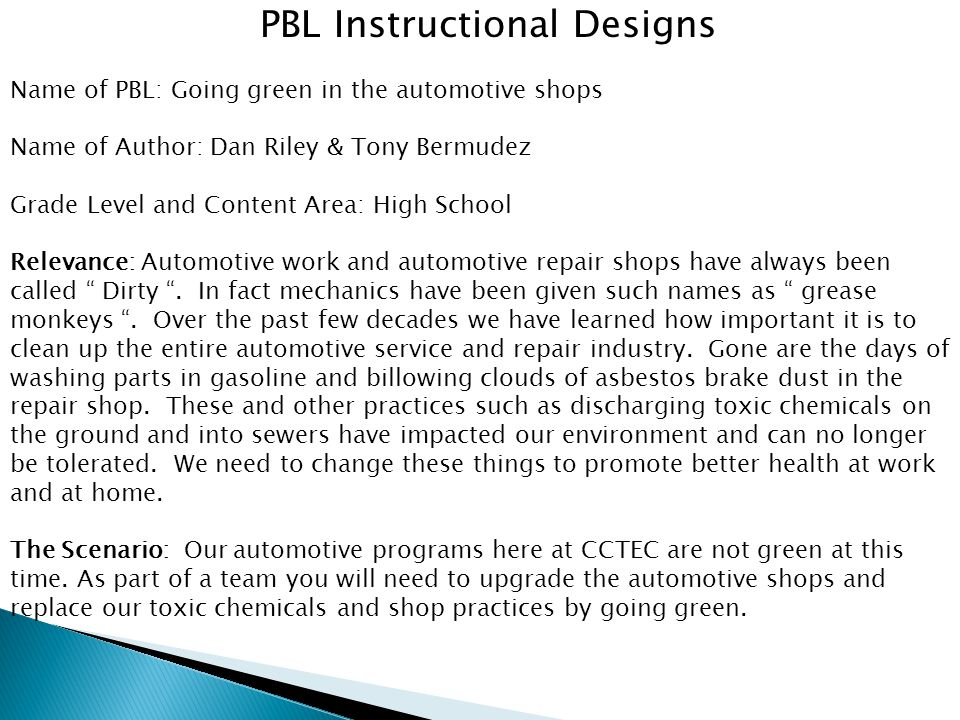 PBL Instructional Designs Name of PBL: Going green in the automotive shops Name of Author: Dan Riley & Tony Bermudez Grade Level and Content Area: High School Relevance: Automotive work and automotive repair shops have always been called Dirty .