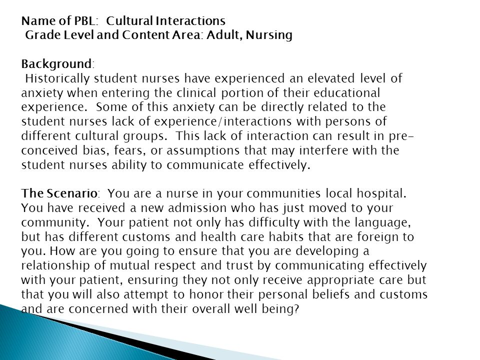 Name of PBL: Cultural Interactions Grade Level and Content Area: Adult, Nursing Background: Historically student nurses have experienced an elevated level of anxiety when entering the clinical portion of their educational experience.