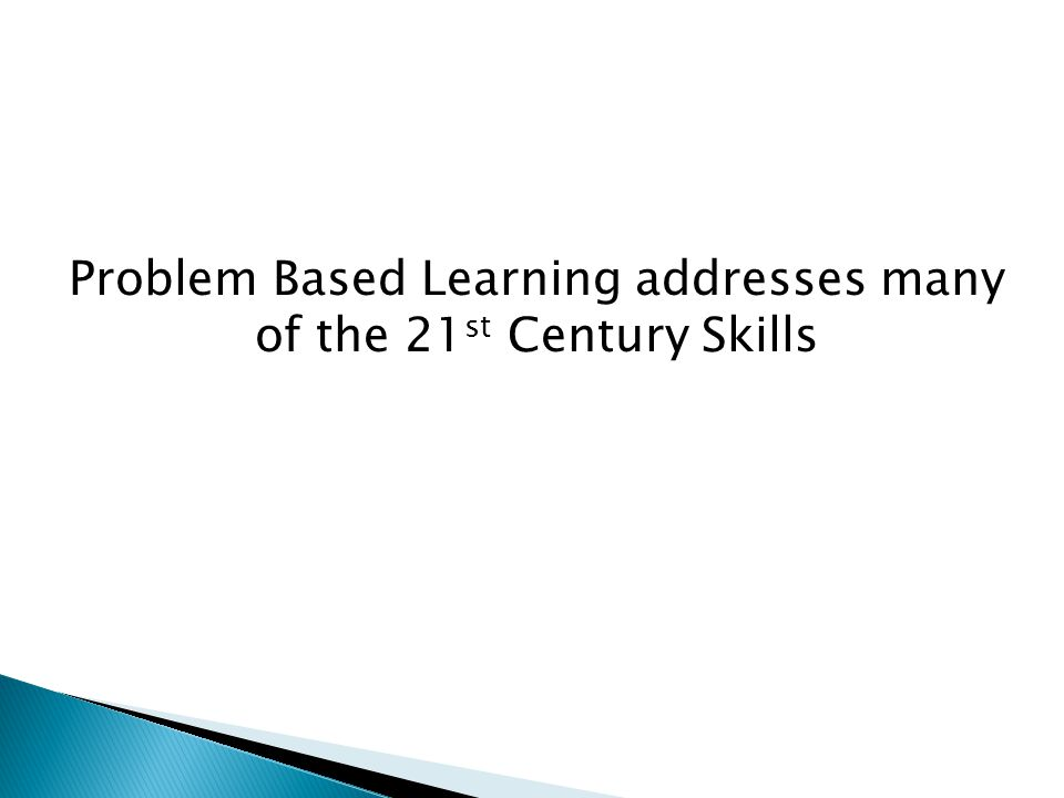 Problem Based Learning addresses many of the 21 st Century Skills