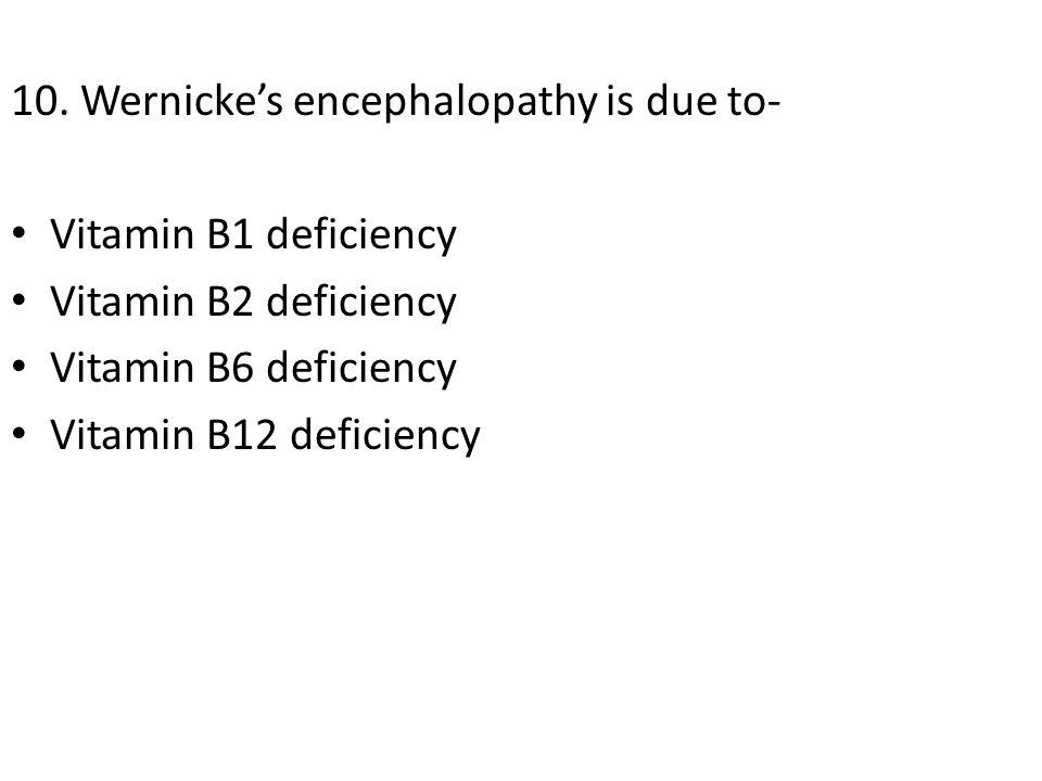 10. Wernicke's encephalopathy is due to- Vitamin B1 deficiency Vitamin B2 deficiency Vitamin B6 deficiency Vitamin B12 deficiency