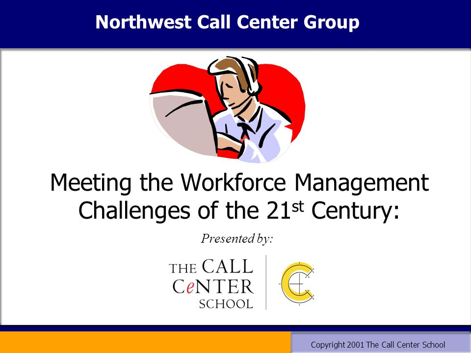 Copyright 2001 The Call Center School Meeting the Workforce Management Challenges of the 21 st Century: Presented by: Northwest Call Center Group