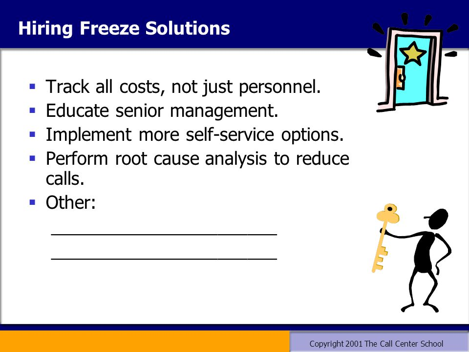 Copyright 2001 The Call Center School Hiring Freeze Solutions  Track all costs, not just personnel.  Educate senior management.  Implement more sel
