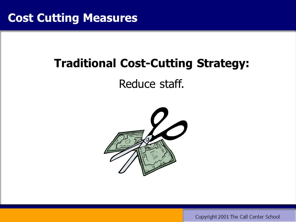 Copyright 2001 The Call Center School Traditional Cost-Cutting Strategy: Reduce staff. Cost Cutting Measures