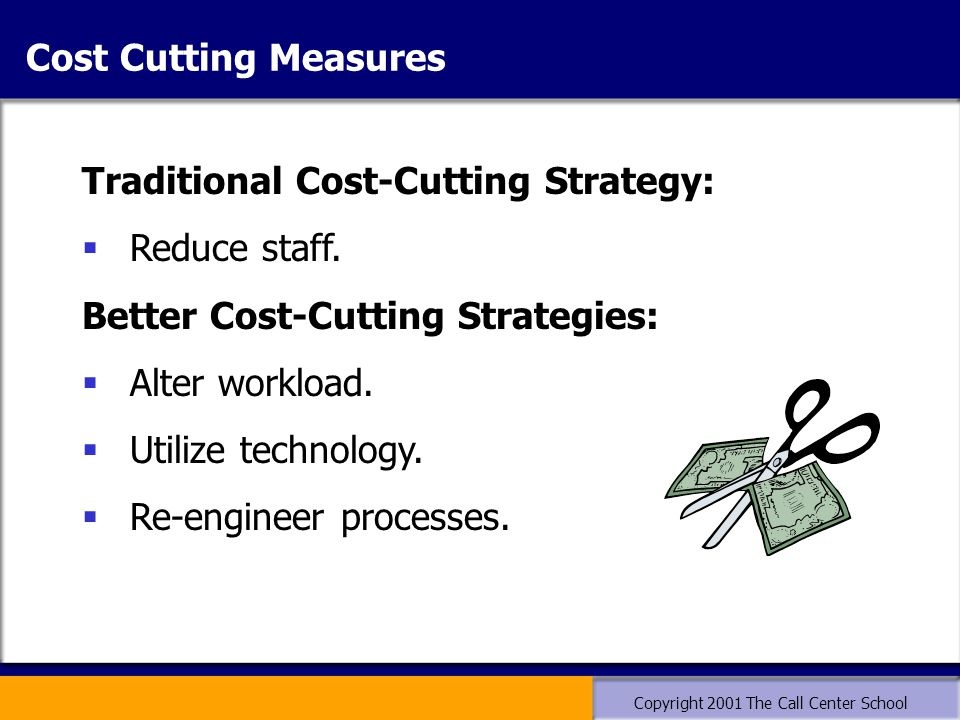 Copyright 2001 The Call Center School Traditional Cost-Cutting Strategy:  Reduce staff. Better Cost-Cutting Strategies:  Alter workload.  Utilize t
