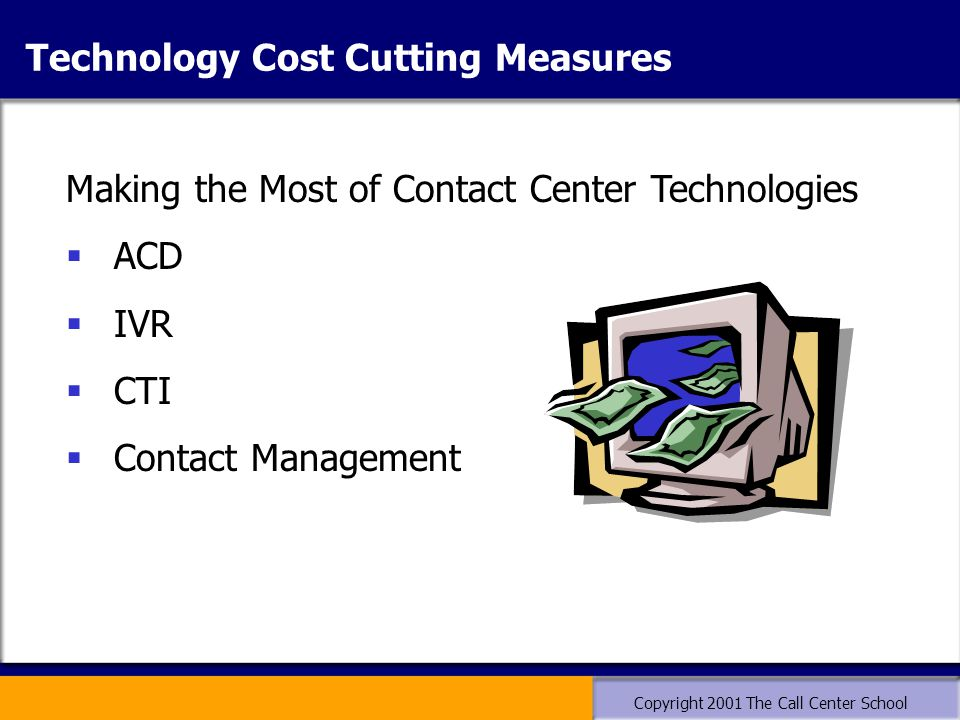 Copyright 2001 The Call Center School Making the Most of Contact Center Technologies  ACD  IVR  CTI  Contact Management Technology Cost Cutting Measures