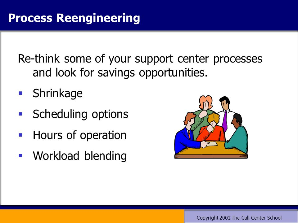 Copyright 2001 The Call Center School Re-think some of your support center processes and look for savings opportunities.  Shrinkage  Scheduling opti