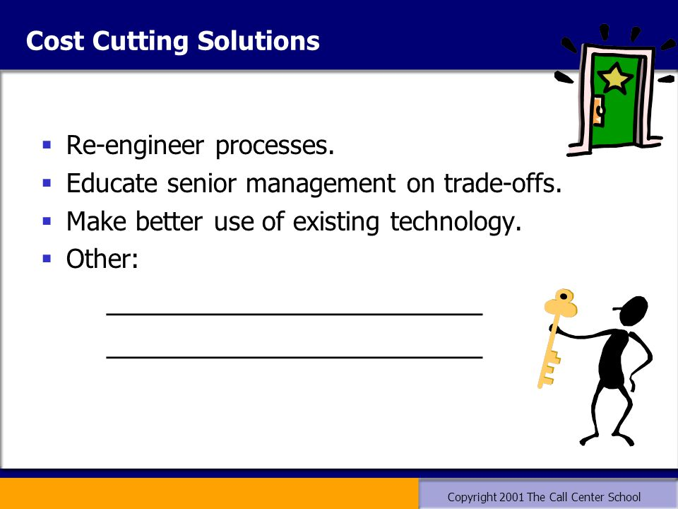 Copyright 2001 The Call Center School Cost Cutting Solutions  Re-engineer processes.