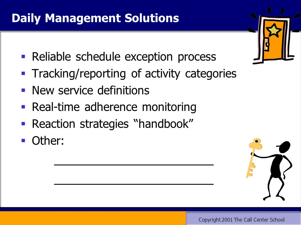 Copyright 2001 The Call Center School Daily Management Solutions  Reliable schedule exception process  Tracking/reporting of activity categories  N