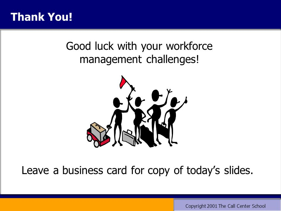 Copyright 2001 The Call Center School Thank You. Leave a business card for copy of today's slides.