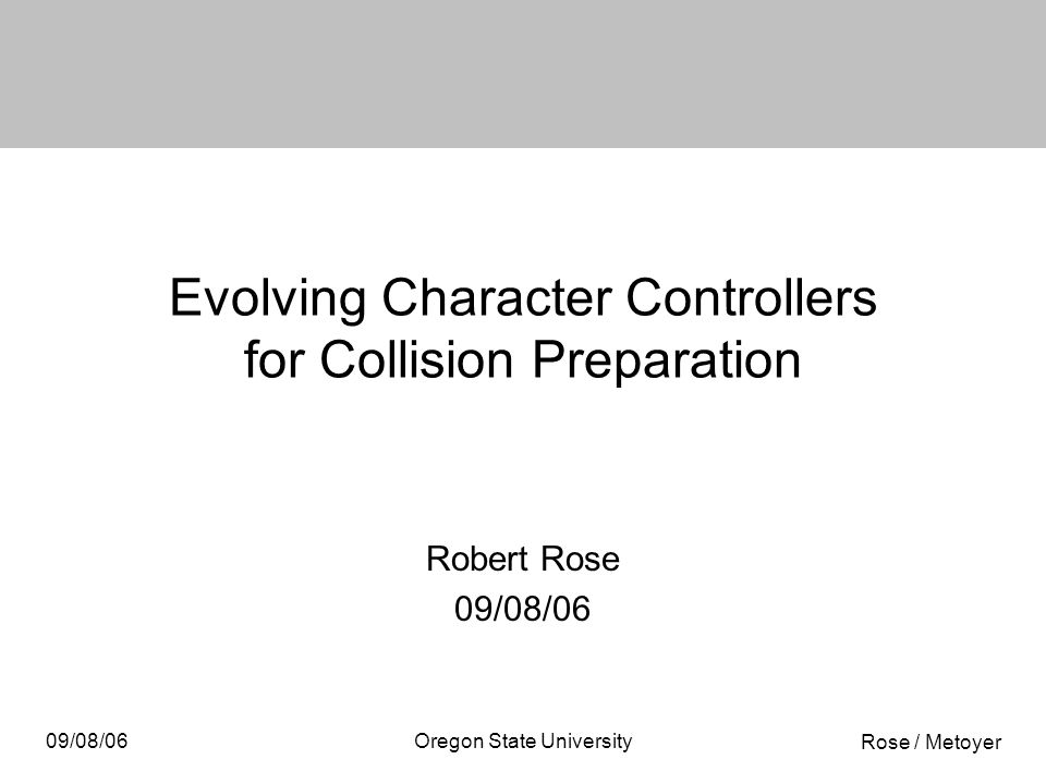Rose / Metoyer 09/08/06Oregon State University Evolving Character Controllers for Collision Preparation Robert Rose 09/08/06