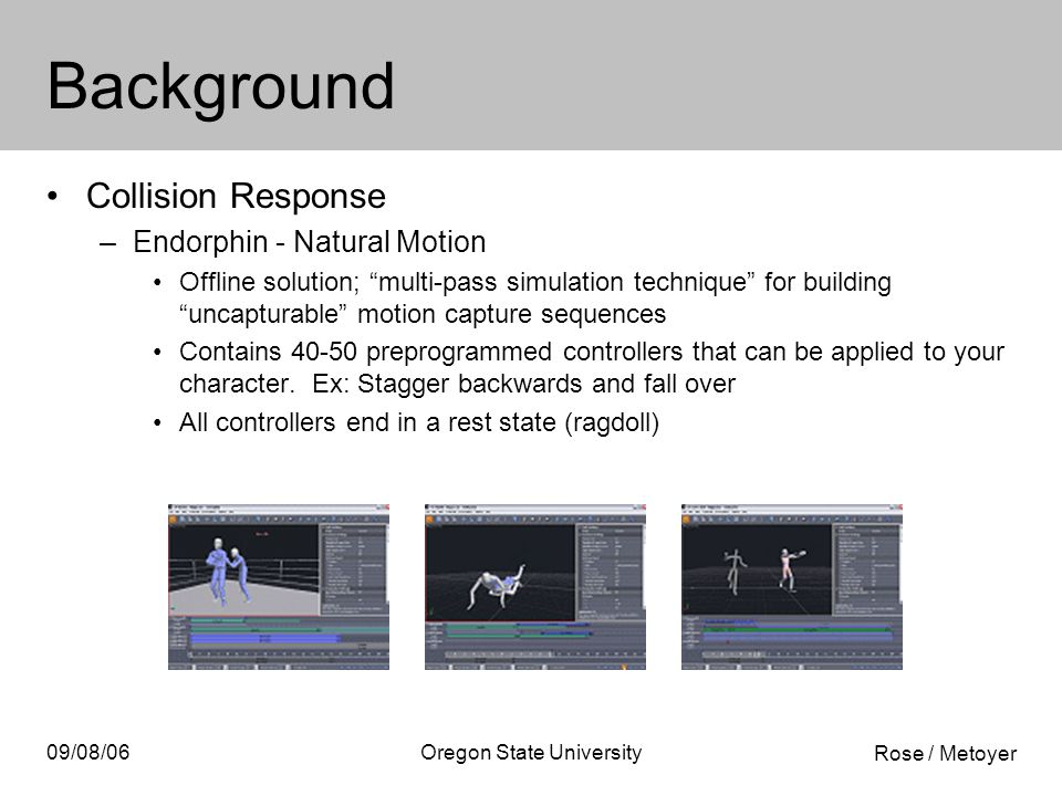 Rose / Metoyer 09/08/06Oregon State University Background Collision Response –Endorphin - Natural Motion Offline solution; multi-pass simulation technique for building uncapturable motion capture sequences Contains 40-50 preprogrammed controllers that can be applied to your character.