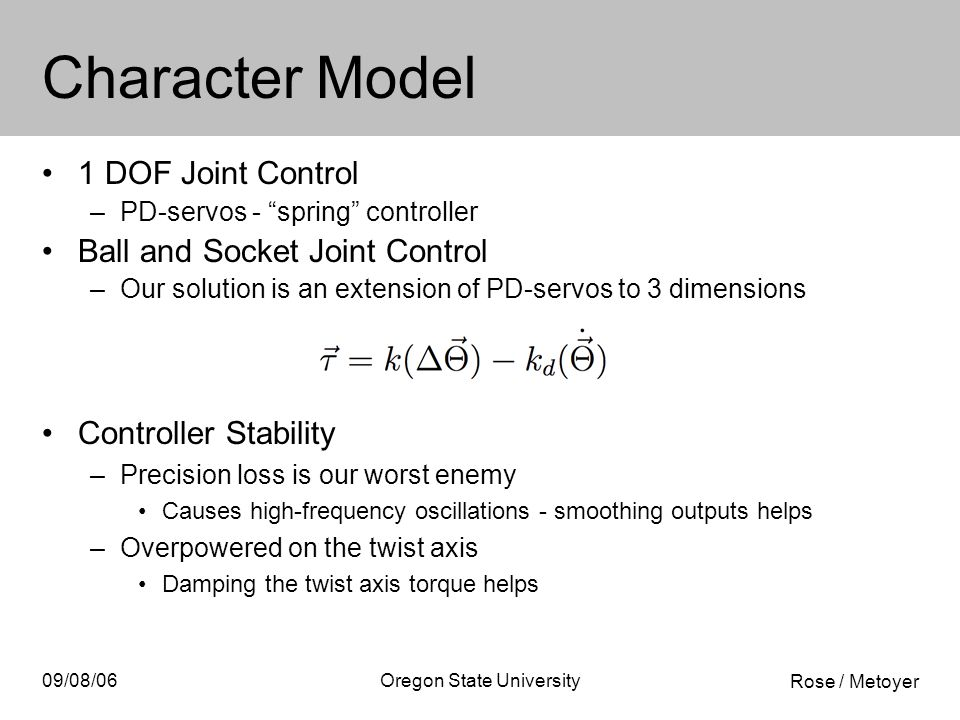 Rose / Metoyer 09/08/06Oregon State University Character Model 1 DOF Joint Control –PD-servos - spring controller Ball and Socket Joint Control –Our solution is an extension of PD-servos to 3 dimensions Controller Stability –Precision loss is our worst enemy Causes high-frequency oscillations - smoothing outputs helps –Overpowered on the twist axis Damping the twist axis torque helps
