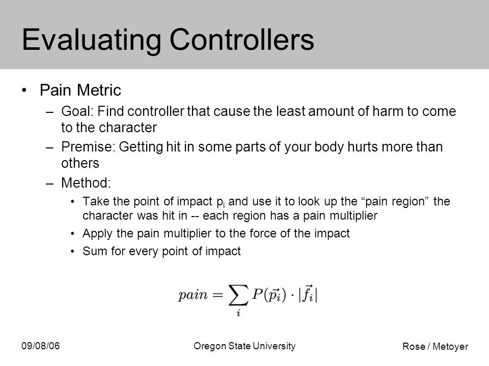 Rose / Metoyer 09/08/06Oregon State University Evaluating Controllers Pain Metric –Goal: Find controller that cause the least amount of harm to come to the character –Premise: Getting hit in some parts of your body hurts more than others –Method: Take the point of impact p i and use it to look up the pain region the character was hit in -- each region has a pain multiplier Apply the pain multiplier to the force of the impact Sum for every point of impact