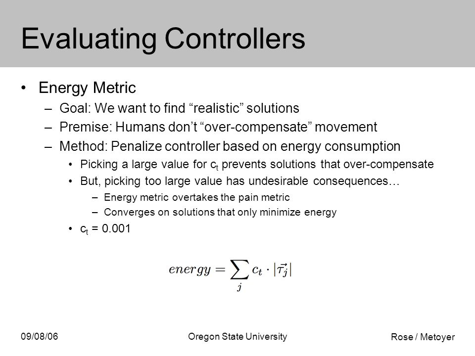 Rose / Metoyer 09/08/06Oregon State University Evaluating Controllers Energy Metric –Goal: We want to find realistic solutions –Premise: Humans don't over-compensate movement –Method: Penalize controller based on energy consumption Picking a large value for c t prevents solutions that over-compensate But, picking too large value has undesirable consequences… –Energy metric overtakes the pain metric –Converges on solutions that only minimize energy c t = 0.001