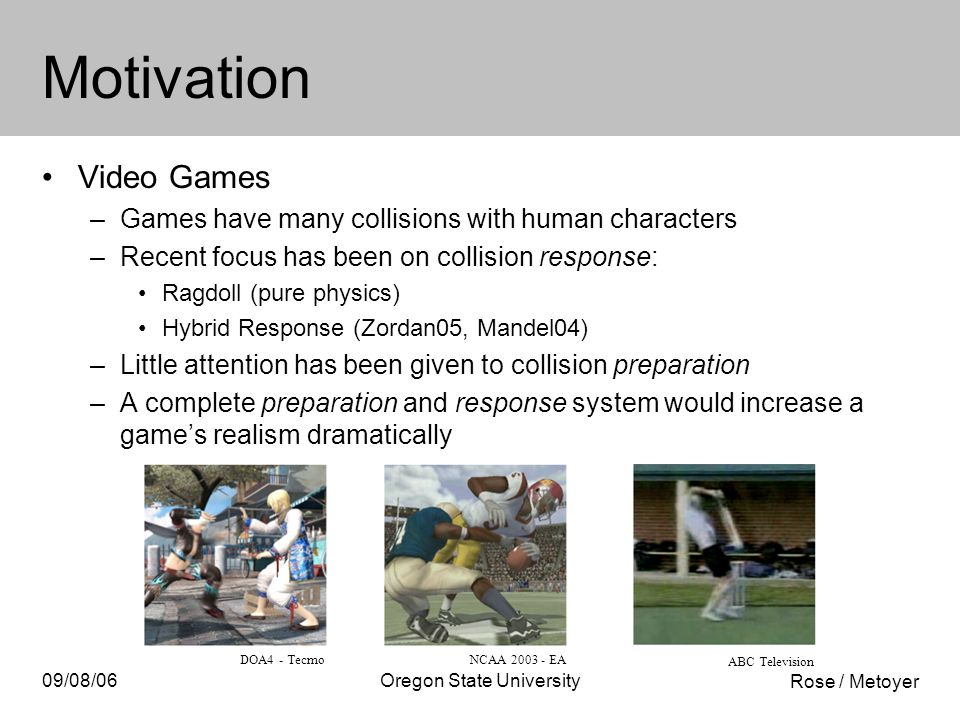 Rose / Metoyer 09/08/06Oregon State University Motivation Video Games –Games have many collisions with human characters –Recent focus has been on collision response: Ragdoll (pure physics) Hybrid Response (Zordan05, Mandel04) –Little attention has been given to collision preparation –A complete preparation and response system would increase a game's realism dramatically DOA4 - TecmoNCAA 2003 - EA ABC Television