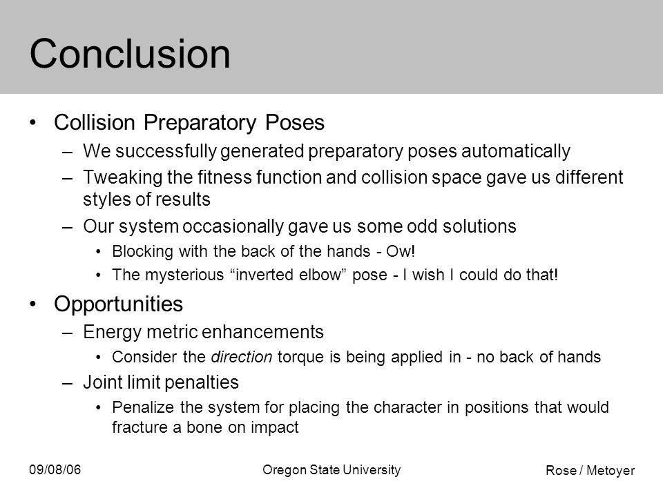 Rose / Metoyer 09/08/06Oregon State University Conclusion Collision Preparatory Poses –We successfully generated preparatory poses automatically –Tweaking the fitness function and collision space gave us different styles of results –Our system occasionally gave us some odd solutions Blocking with the back of the hands - Ow.