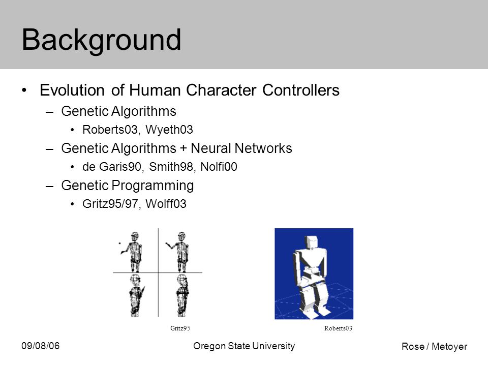 Rose / Metoyer 09/08/06Oregon State University Background Evolution of Human Character Controllers –Genetic Algorithms Roberts03, Wyeth03 –Genetic Algorithms + Neural Networks de Garis90, Smith98, Nolfi00 –Genetic Programming Gritz95/97, Wolff03 Gritz95Roberts03