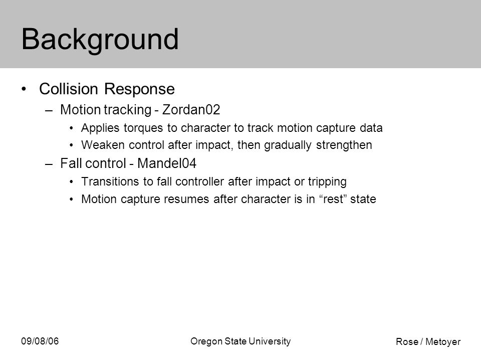 Rose / Metoyer 09/08/06Oregon State University Background Collision Response –Motion tracking - Zordan02 Applies torques to character to track motion capture data Weaken control after impact, then gradually strengthen –Fall control - Mandel04 Transitions to fall controller after impact or tripping Motion capture resumes after character is in rest state