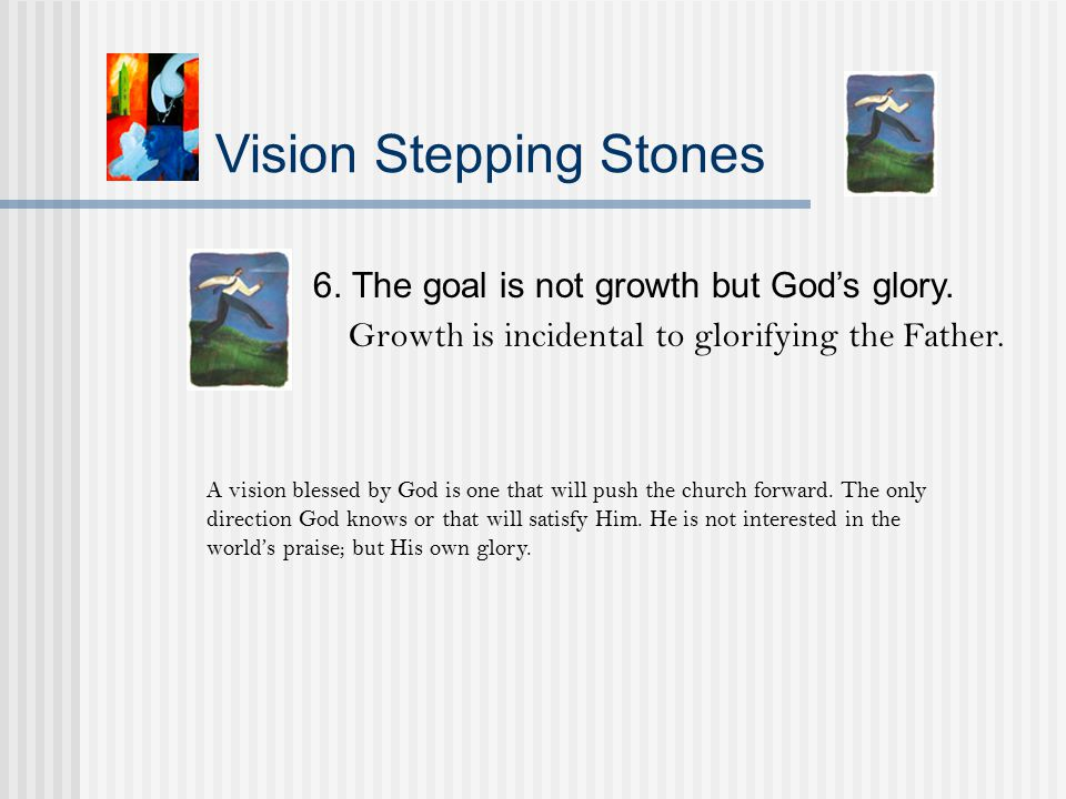 Vision Stepping Stones 6. The goal is not growth but God's glory.