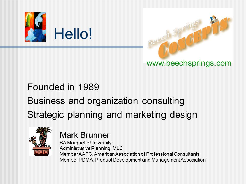 Hello! Founded in 1989 Business and organization consulting Strategic planning and marketing design Mark Brunner BA Marquette University Administrativ