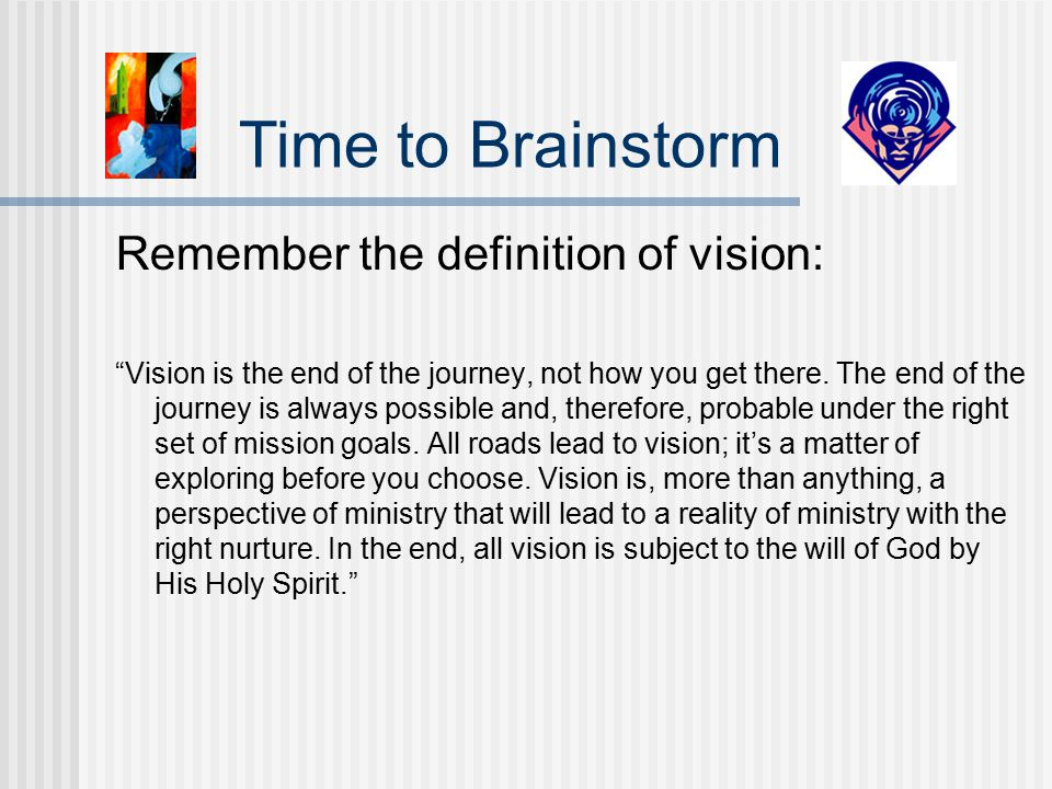 Remember the definition of vision: Vision is the end of the journey, not how you get there.