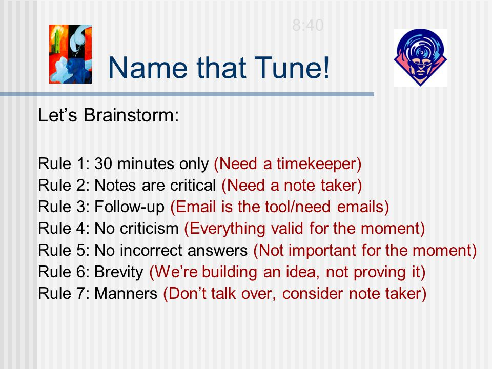 Let's Brainstorm: Rule 1: 30 minutes only (Need a timekeeper) Rule 2: Notes are critical (Need a note taker) Rule 3: Follow-up (Email is the tool/need emails) Rule 4: No criticism (Everything valid for the moment) Rule 5: No incorrect answers (Not important for the moment) Rule 6: Brevity (We're building an idea, not proving it) Rule 7: Manners (Don't talk over, consider note taker) Name that Tune.