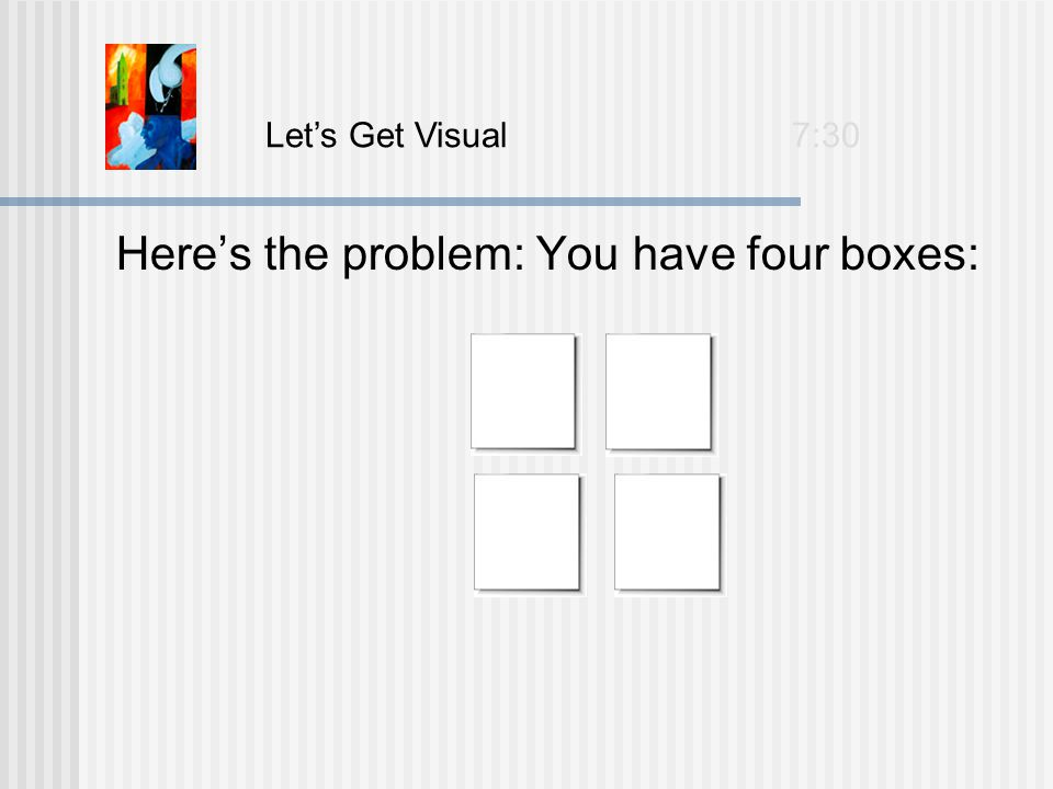Here's the problem: You have four boxes: Let's Get Visual 7:30