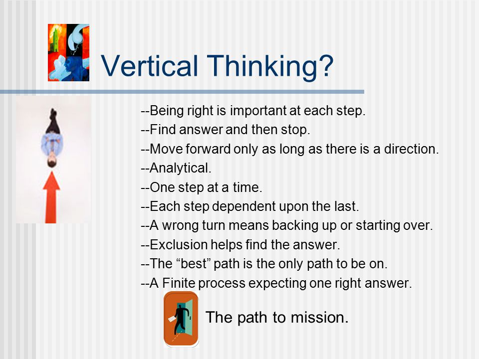 Vertical Thinking. --Being right is important at each step.