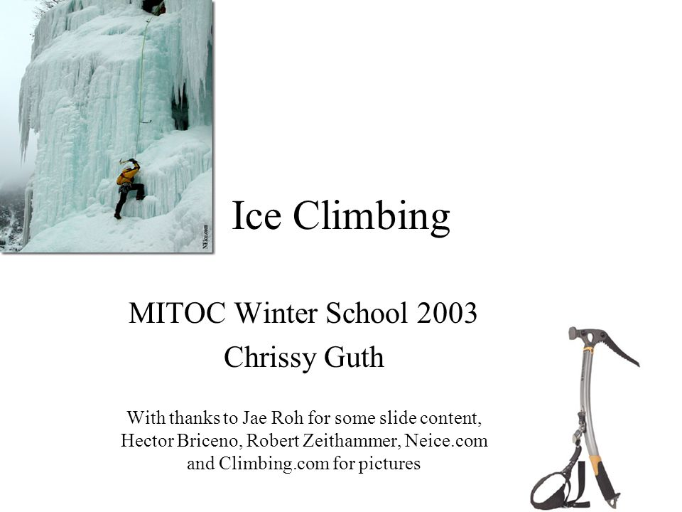 Ice Climbing MITOC Winter School 2003 Chrissy Guth With thanks to Jae Roh for some slide content, Hector Briceno, Robert Zeithammer, Neice.com and Climbing.com for pictures