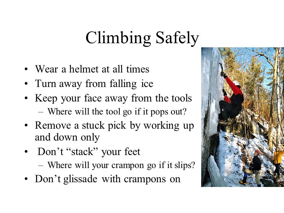 Climbing Safely Wear a helmet at all times Turn away from falling ice Keep your face away from the tools –Where will the tool go if it pops out.