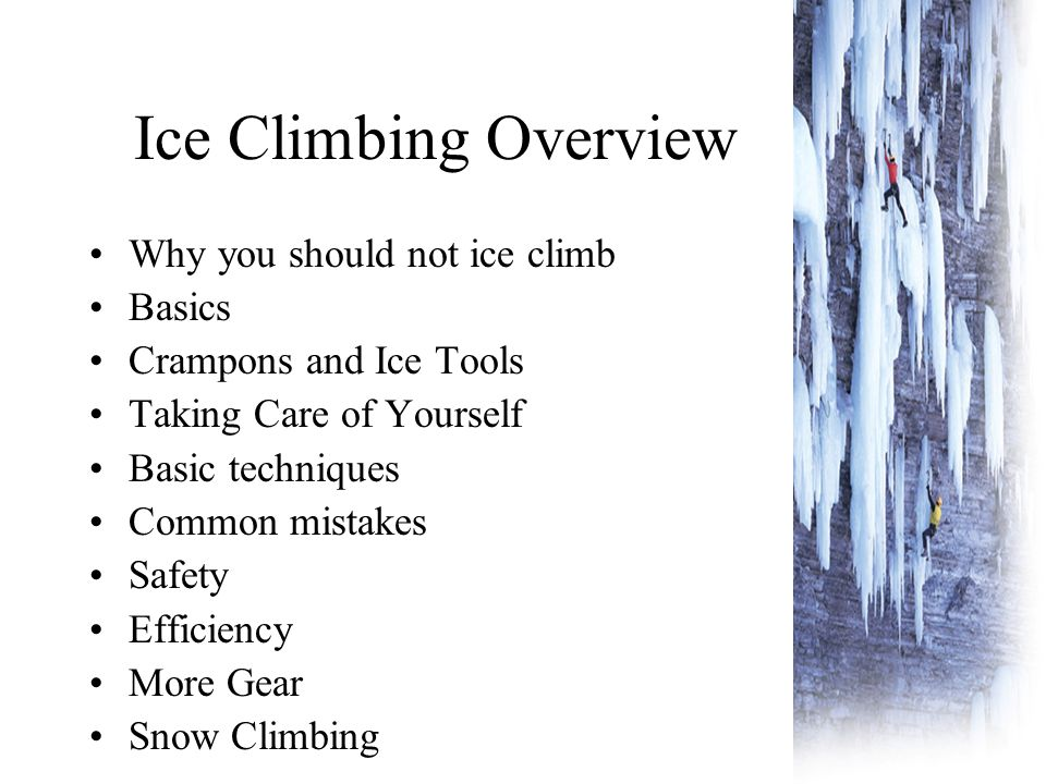Ice Climbing Overview Why you should not ice climb Basics Crampons and Ice Tools Taking Care of Yourself Basic techniques Common mistakes Safety Efficiency More Gear Snow Climbing