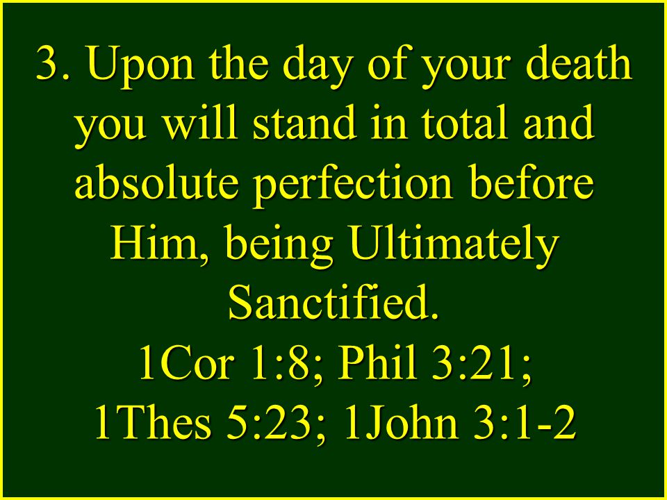 3. Upon the day of your death you will stand in total and absolute perfection before Him, being Ultimately Sanctified. 1Cor 1:8; Phil 3:21; 1Thes 5:23