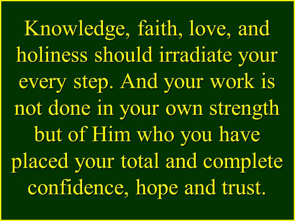 Knowledge, faith, love, and holiness should irradiate your every step.