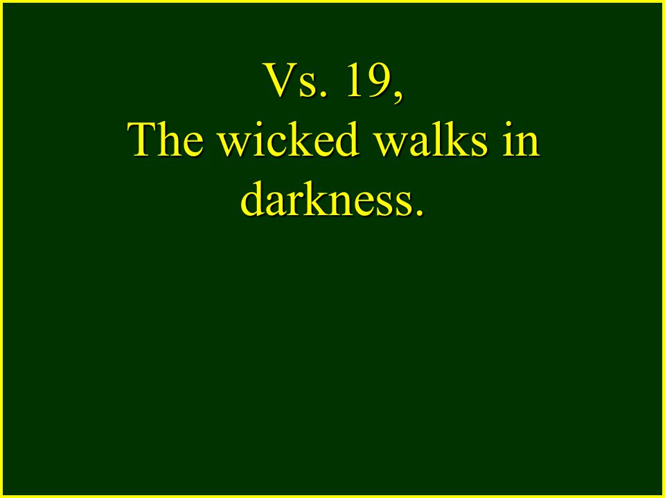 Vs. 19, The wicked walks in darkness.