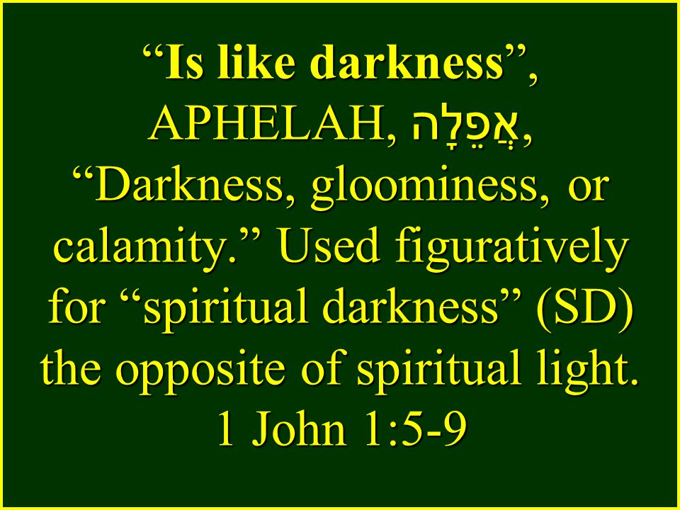 Is like darkness , APHELAH, אֲפֵלָה, Darkness, gloominess, or calamity. Used figuratively for spiritual darkness (SD) the opposite of spiritual light.